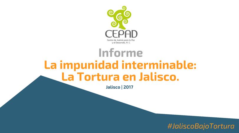 """Informe """"La impunidad Interminable: La Tortura en Jalisco. Análisis 2010 – 2016"""""""